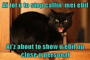 Ai tol u to stop callin' mei ebil  Ai'z about to show u ebil up close n personal