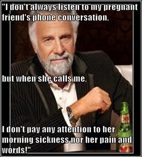 """I don't always listen to my pregnant friend's phone conversation,  but when she calls me,  I don't pay any attention to her morning sickness nor her pain and words!"""