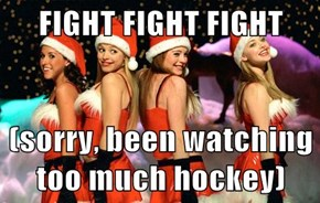 FIGHT FIGHT FIGHT  (sorry, been watching too much hockey)
