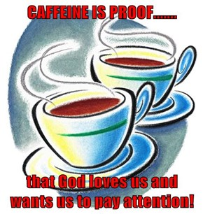 CAFFEINE IS PROOF.......  that God loves us and wants us to pay attention!