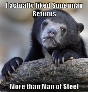 I actually liked Superman Returns   More than Man of Steel