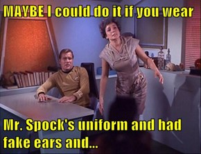 MAYBE I could do it if you wear  Mr. Spock's uniform and had fake ears and...