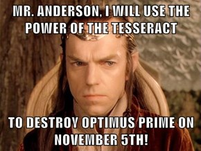 MR. ANDERSON, I WILL USE THE POWER OF THE TESSERACT  TO DESTROY OPTIMUS PRIME ON NOVEMBER 5TH!