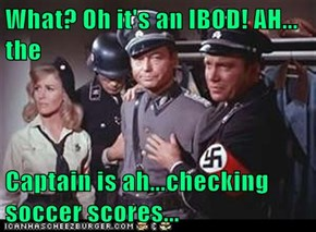 What? Oh it's an IBOD! AH... the  Captain is ah...checking soccer scores...