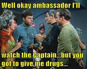 Well okay ambassador I'll  watch the Captain...but you got to give me drugs...