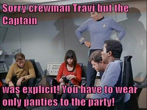 Sorry crewman Travi but the Captain  was explicit! You have to wear only panties to the party!