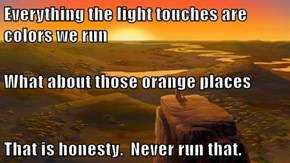 Everything the light touches are colors we run What about those orange places That is honesty.  Never run that.