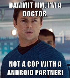 DAMMIT JIM, I'M A DOCTOR,  NOT A COP WITH A ANDROID PARTNER!