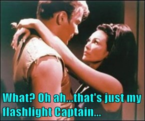 What? Oh ah...that's just my flashlight Captain...