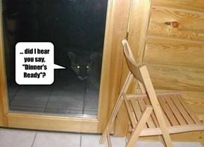 "... did I hear you say,  ""Dinner's  Ready""?"