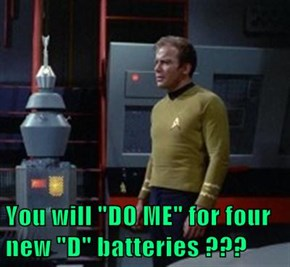 "You will ""DO ME"" for four new ""D"" batteries ???"