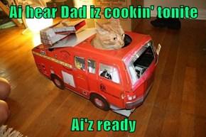 Ai hear Dad iz cookin' tonite  Ai'z ready