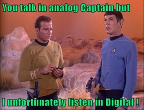 You talk in analog Captain but  I unfortunately listen in Digital !