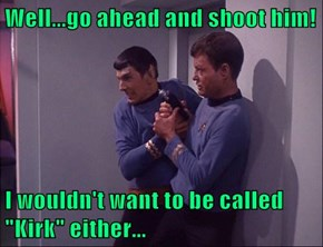 "Well...go ahead and shoot him!  I wouldn't want to be called ""Kirk"" either..."