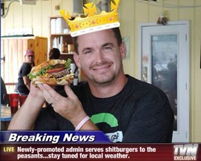 Breaking News - Newly-promoted admin serves shitburgers to the peasants...stay tuned for local weather.