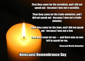 First they came for the socialists, and I did not speak out - because I was not a socialist.  Then they came for the trade-unionists, and I did not speak out - because I was not a trade-unionist.  Then they came for the Jews, and I did not speak out - bec