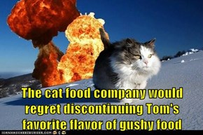 The cat food company would regret discontinuing Tom's favorite flavor of gushy food