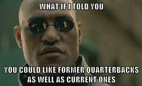 WHAT IF I TOLD YOU  YOU COULD LIKE FORMER QUARTERBACKS AS WELL AS CURRENT ONES