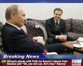 """Breaking News - DiCaprio pleads with Putin for Bosco's release from Russian jail! """"OK, you win Leo. He's free."""" Hooray!"""