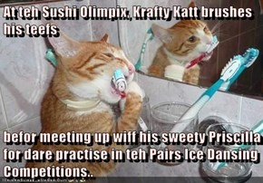 At teh Sushi Olimpix, Krafty Katt brushes his teefs  befor meeting up wiff his sweety Priscilla for dare practise in teh Pairs Ice Dansing Competitions..
