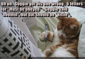 "Uh uh.. Goggie got dis one wrong.. 6 letters for ""Must be obeyed"" - Goggie said ""hoomin"", but dat should be ""kittie"".."