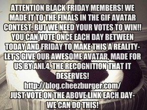 ATTENTION BLACK FRIDAY MEMBERS! WE MADE IT TO THE FINALS IN THE GIF AVATAR CONTEST, BUT WE NEED YOUR VOTES TO WIN!! YOU CAN VOTE ONCE EACH DAY BETWEEN TODAY AND FRIDAY TO MAKE THIS A REALITY-LET'S GIVE OUR AWESOME AVATAR, MADE FOR US BY ANI.4, THE RECOGNI