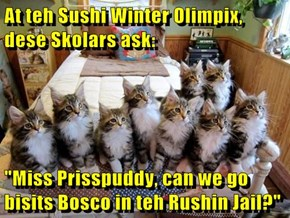 "At teh Sushi Winter Olimpix, dese Skolars ask:  ""Miss Prisspuddy, can we go bisits Bosco in teh Rushin Jail?"""