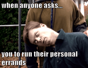when anyone asks...  you to run their personal errands