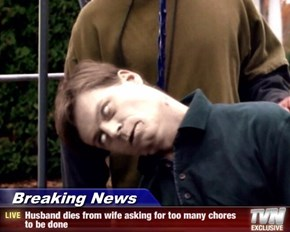 Breaking News - Husband dies from wife asking for too many chores to be done