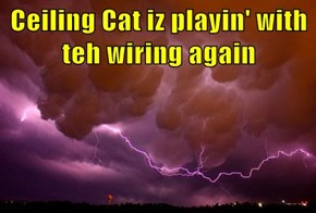 Ceiling Cat iz playin' with teh wiring again