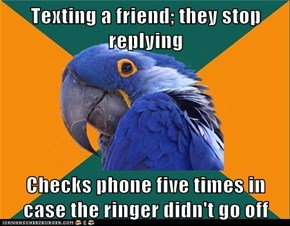 Texting a friend; they stop replying  Checks phone five times in case the ringer didn't go off