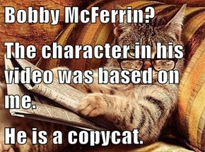 Bobby McFerrin? The character in his video was based on me. He is a copycat.