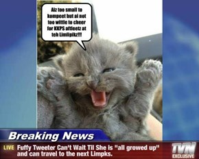 "Breaking News - Fuffy Tweeter Can't Wait Til She is ""all growed up"" and can travel to the next Limpks."