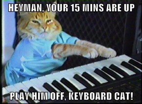 HEYMAN, YOUR 15 MINS ARE UP  PLAY HIM OFF, KEYBOARD CAT!