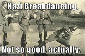 Nazi Breakdancing.  Not so good, actually.