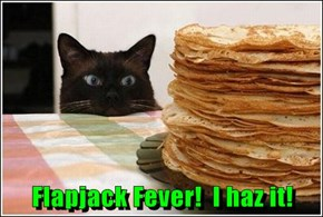 Flapjack Fever!  I haz it!