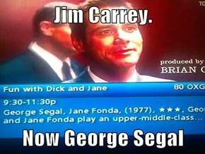 Jim Carrey.  Now George Segal