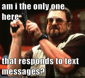 am i the only one here  that responds to text messages?