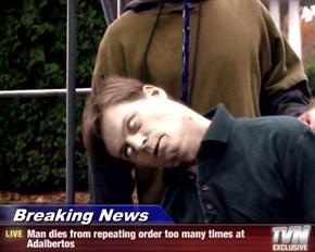 Breaking News - Man dies from repeating order too many times at Adalbertos