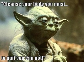 """Cleanse your body you must...  to quit you can not!"""