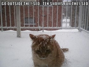 GO OUTSIDE THEY SED...TEH SNOWS FUN THEY SED