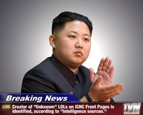 "Breaking News - Creator of ""Unknown"" LOLs on ICHC Front Pages is identified, according to ""intelligence sources."""
