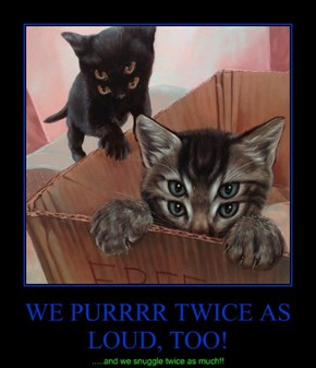 WE PURRRR TWICE AS LOUD, TOO!