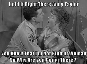Hold It Right There Andy Taylor  You Know That I'm Not Kind Of Woman So Why Are You Going There?!