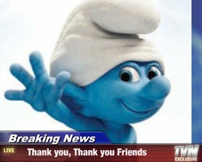 Breaking News -     Thank you, Thank you Friends
