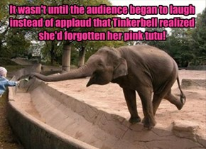 It wasn't until the audience began to laugh instead of applaud that Tinkerbell realized she'd forgotten her pink tutu!