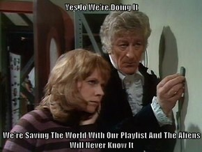 Yes Jo We're Doing It  We're Saving The World With Our Playlist And The Aliens Will Never Know It