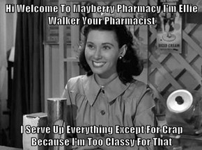 Hi Welcome To Mayberry Pharmacy I'm Ellie Walker Your Pharmacist  I Serve Up Everything Except For Crap Because I'm Too Classy For That
