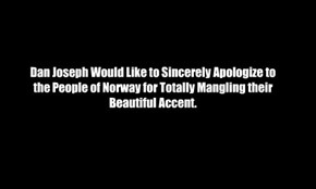 Dan Joseph Would Like to Sincerely Apologize to the People of Norway for Totally Mangling their Beautiful Accent.