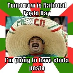 Tomorrow is National Pasta Day  I'm going to have ebola pasta